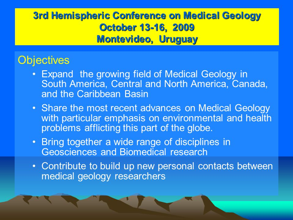 3rd Hemispheric Conference on Medical Geology October 13-16, 2009 Montevideo, Uruguay Objectives Expand the growing field of Medical Geology in South America, Central and North America, Canada, and the Caribbean Basin Share the most recent advances on Medical Geology with particular emphasis on environmental and health problems afflicting this part of the globe.