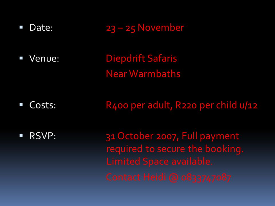  Date:  Venue:  Costs:  RSVP: 23 – 25 November Diepdrift Safaris Near Warmbaths R400 per adult, R220 per child u/12 31 October 2007, Full payment required to secure the booking.