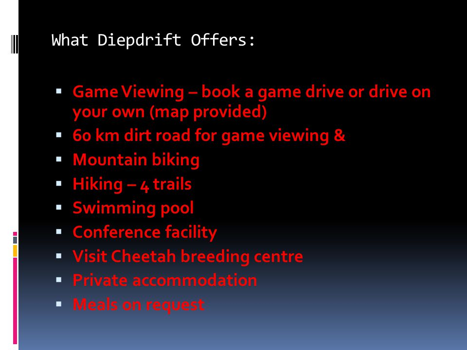 What Diepdrift Offers:  Game Viewing – book a game drive or drive on your own (map provided)  60 km dirt road for game viewing &  Mountain biking  Hiking – 4 trails  Swimming pool  Conference facility  Visit Cheetah breeding centre  Private accommodation  Meals on request
