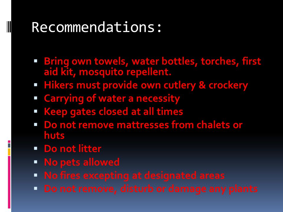 Recommendations:  Bring own towels, water bottles, torches, first aid kit, mosquito repellent.
