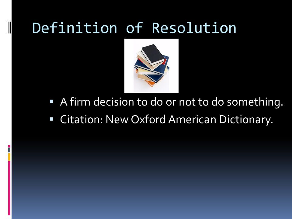 Definition of Resolution  A firm decision to do or not to do something.  Citation: New Oxford American Dictionary.