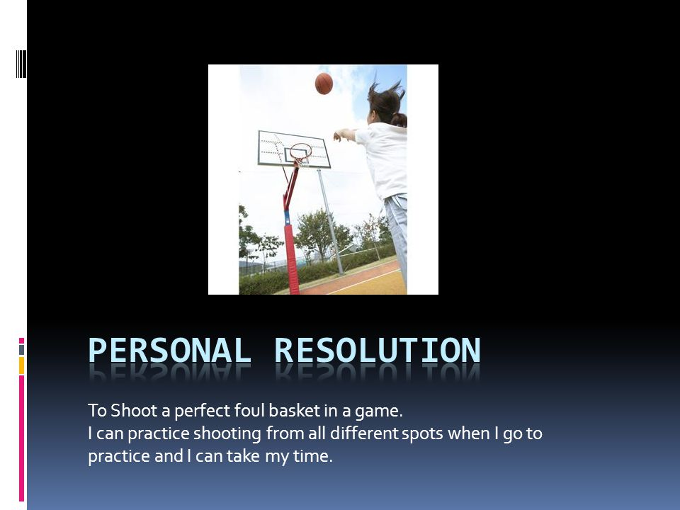 To Shoot a perfect foul basket in a game. I can practice shooting from all different spots when I go to practice and I can take my time.