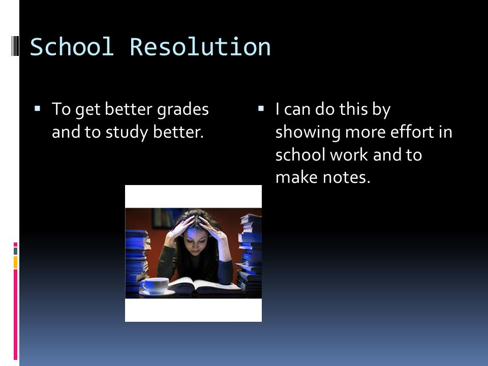 School Resolution  To get better grades and to study better.  I can do this by showing more effort in school work and to make notes.