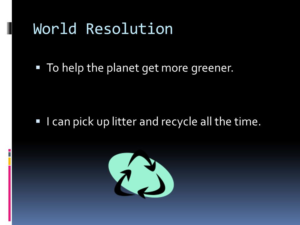 World Resolution  To help the planet get more greener.  I can pick up litter and recycle all the time.