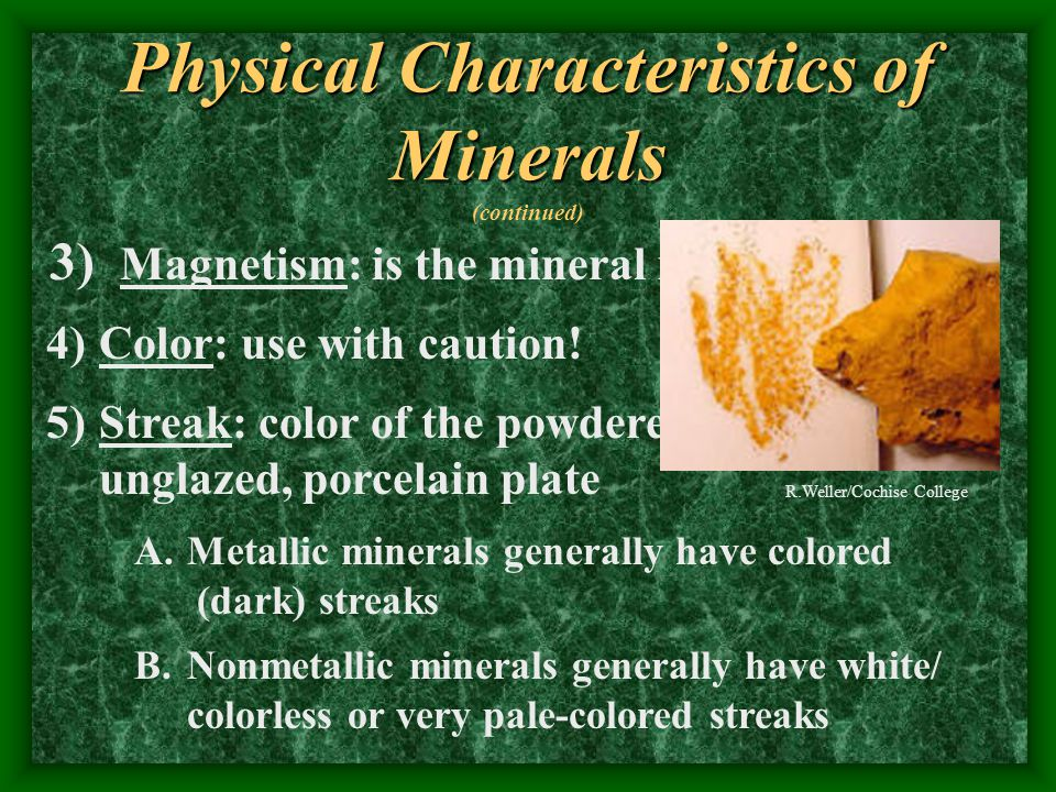 Physical Characteristics of Minerals 1) Smell: scratch & sniff 2) Luster: reflection of light off a clean surface A.Metallic – looks like a metal B.Nonmetallic a.Vitreous (glassy) b.Resinous c.Greasy d.Earthy/chalky e.Pearly R.Weller/Cochise College