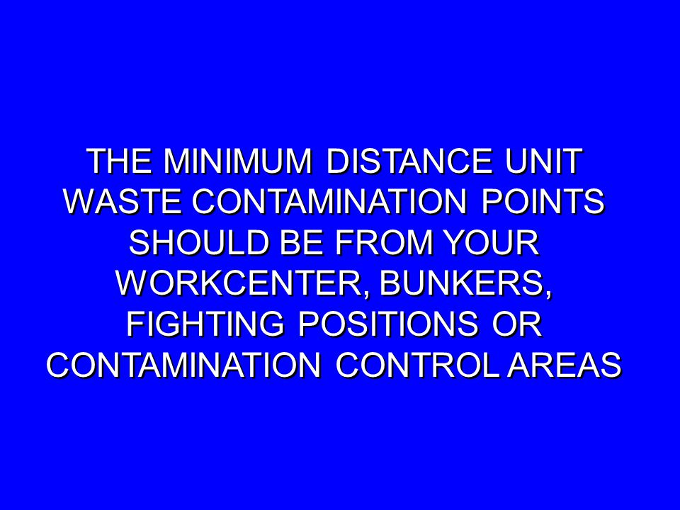 THE MINIMUM DISTANCE UNIT WASTE CONTAMINATION POINTS SHOULD BE FROM YOUR WORKCENTER, BUNKERS, FIGHTING POSITIONS OR CONTAMINATION CONTROL AREAS THE MINIMUM DISTANCE UNIT WASTE CONTAMINATION POINTS SHOULD BE FROM YOUR WORKCENTER, BUNKERS, FIGHTING POSITIONS OR CONTAMINATION CONTROL AREAS