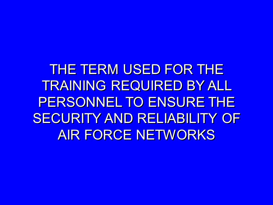 THE TERM USED FOR THE TRAINING REQUIRED BY ALL PERSONNEL TO ENSURE THE SECURITY AND RELIABILITY OF AIR FORCE NETWORKS THE TERM USED FOR THE TRAINING REQUIRED BY ALL PERSONNEL TO ENSURE THE SECURITY AND RELIABILITY OF AIR FORCE NETWORKS