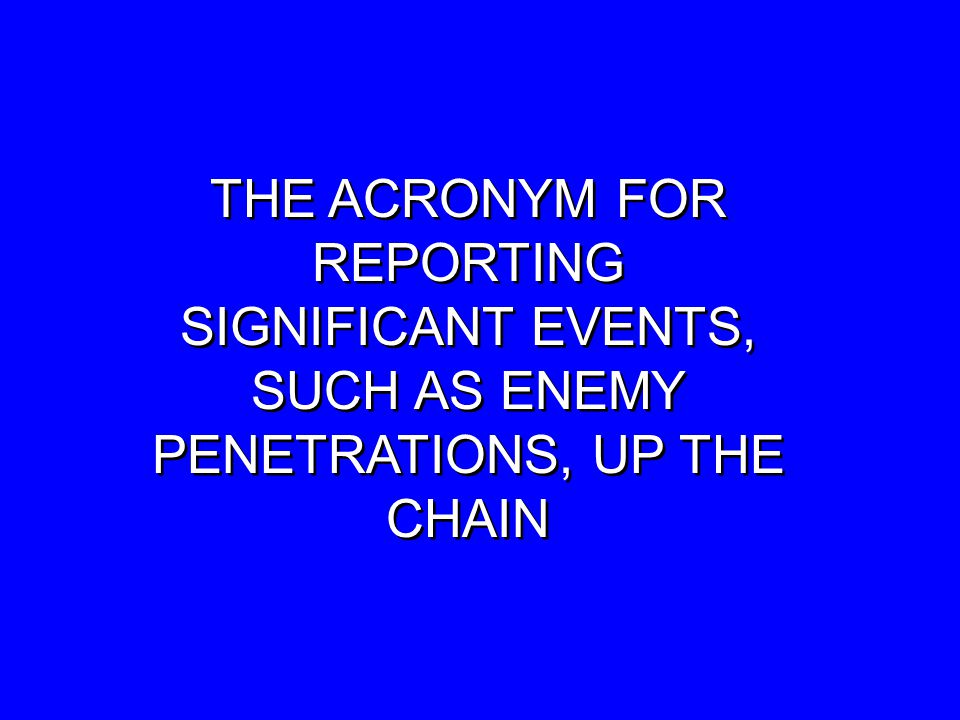 THE ACRONYM FOR REPORTING SIGNIFICANT EVENTS, SUCH AS ENEMY PENETRATIONS, UP THE CHAIN THE ACRONYM FOR REPORTING SIGNIFICANT EVENTS, SUCH AS ENEMY PENETRATIONS, UP THE CHAIN