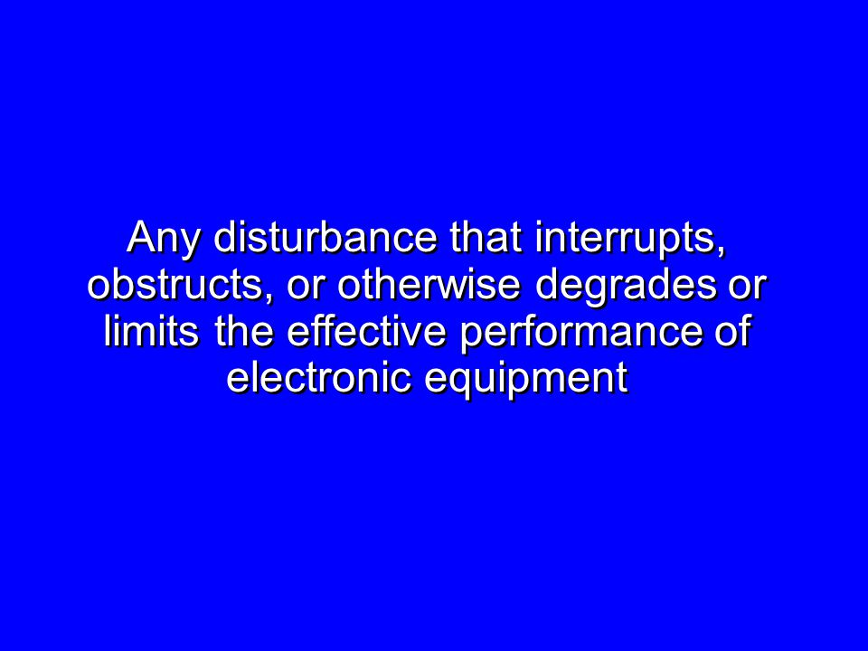 Any disturbance that interrupts, obstructs, or otherwise degrades or limits the effective performance of electronic equipment Any disturbance that interrupts, obstructs, or otherwise degrades or limits the effective performance of electronic equipment