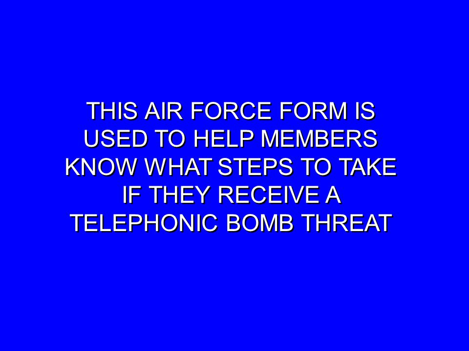 THIS AIR FORCE FORM IS USED TO HELP MEMBERS KNOW WHAT STEPS TO TAKE IF THEY RECEIVE A TELEPHONIC BOMB THREAT THIS AIR FORCE FORM IS USED TO HELP MEMBERS KNOW WHAT STEPS TO TAKE IF THEY RECEIVE A TELEPHONIC BOMB THREAT