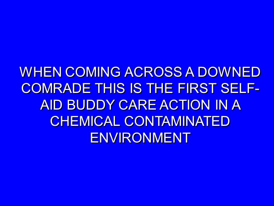 WHEN COMING ACROSS A DOWNED COMRADE THIS IS THE FIRST SELF- AID BUDDY CARE ACTION IN A CHEMICAL CONTAMINATED ENVIRONMENT WHEN COMING ACROSS A DOWNED COMRADE THIS IS THE FIRST SELF- AID BUDDY CARE ACTION IN A CHEMICAL CONTAMINATED ENVIRONMENT