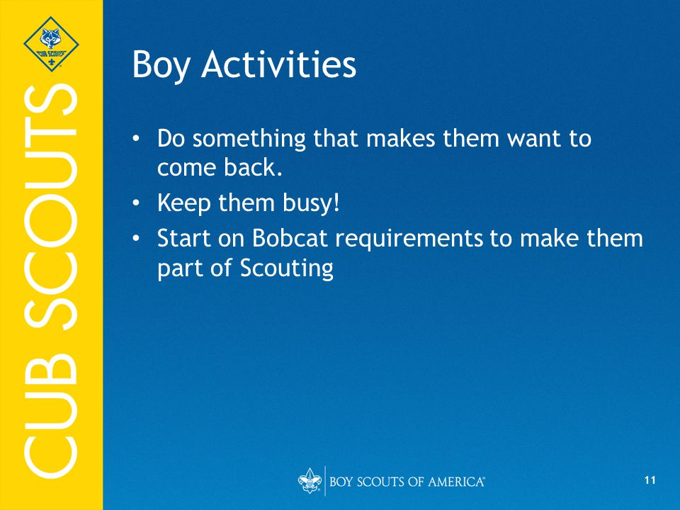 11 Boy Activities Do something that makes them want to come back. Keep them busy! Start on Bobcat requirements to make them part of Scouting