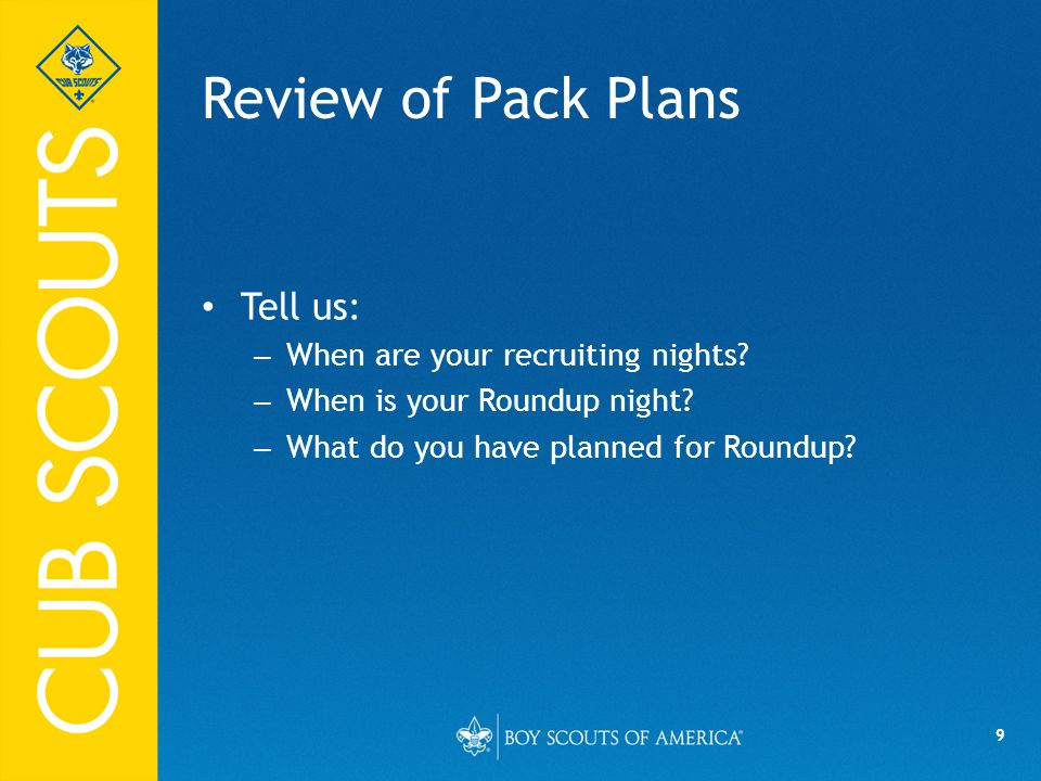 9 Review of Pack Plans Tell us: – When are your recruiting nights? – When is your Roundup night? – What do you have planned for Roundup?