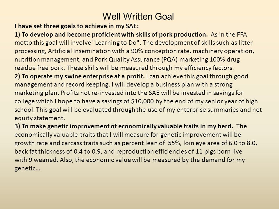 Well Written Goal I have set three goals to achieve in my SAE: 1) To develop and become proficient with skills of pork production.