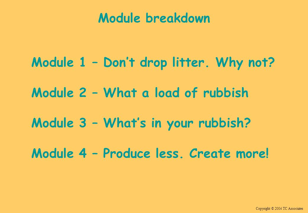 Copyright © 2004 TC Associates Module 1 – Don't drop litter. Why not? Module 2 – What a load of rubbish Module 3 – What's in your rubbish? Module 4 –