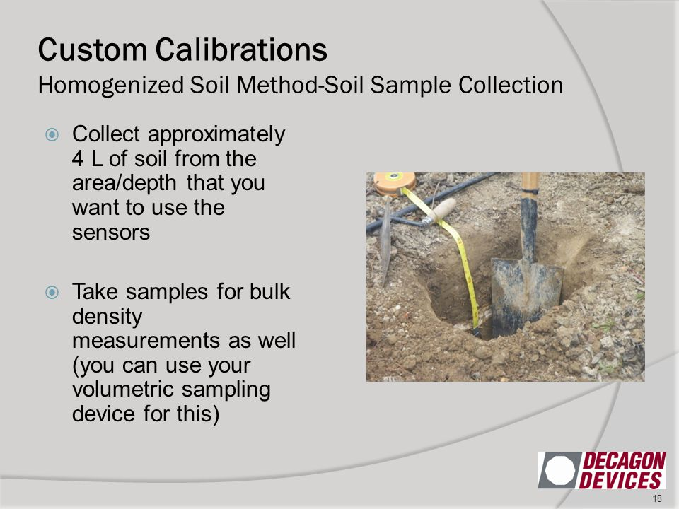 Custom Calibrations Homogenized Soil Method-Soil Sample Collection 18  Collect approximately 4 L of soil from the area/depth that you want to use the sensors  Take samples for bulk density measurements as well (you can use your volumetric sampling device for this)