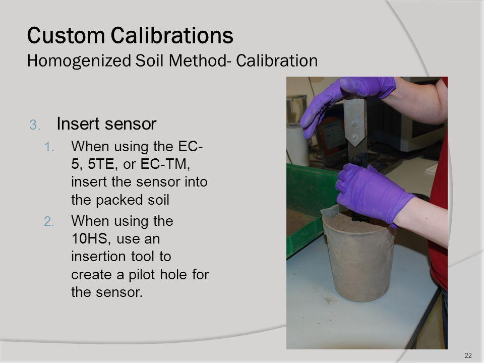 Custom Calibrations Homogenized Soil Method- Calibration 22 3. Insert sensor 1. When using the EC- 5, 5TE, or EC-TM, insert the sensor into the packed