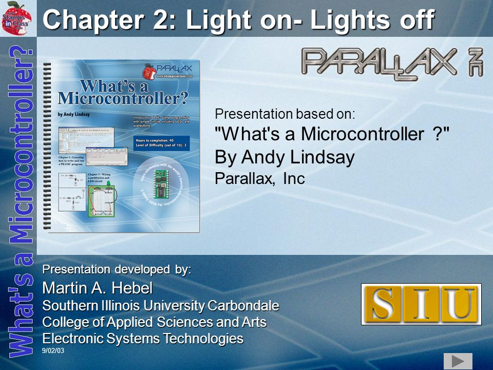 1 Chapter 2: Light on- Lights off Presentation based on: What s a Microcontroller By Andy Lindsay Parallax, Inc Presentation developed by: Martin A.