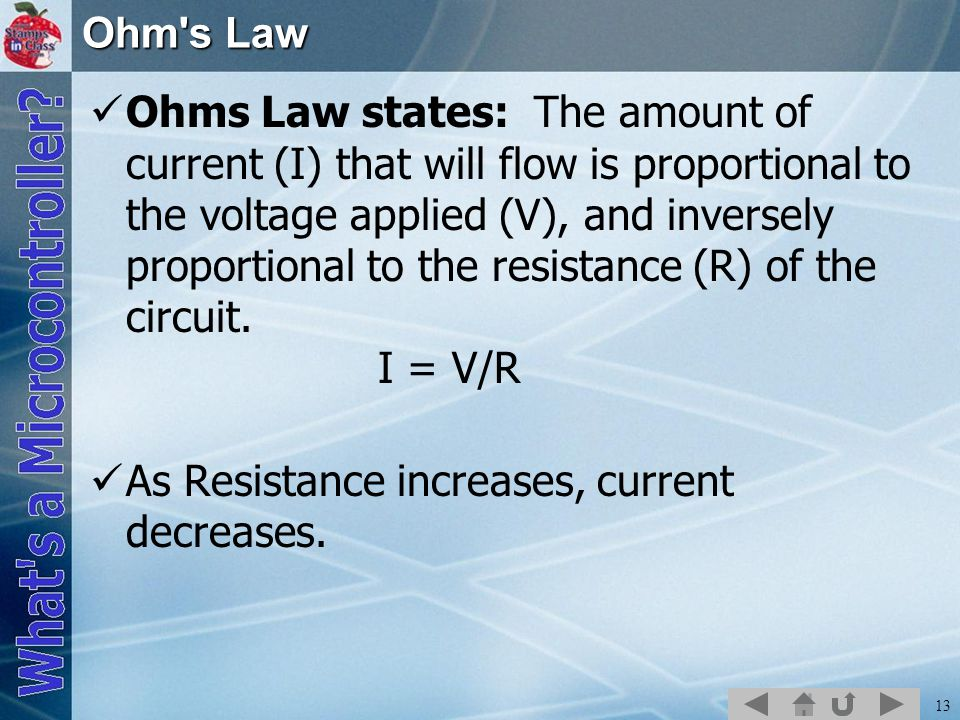 13 Ohm s Law Ohms Law states: The amount of current (I) that will flow is proportional to the voltage applied (V), and inversely proportional to the resistance (R) of the circuit.