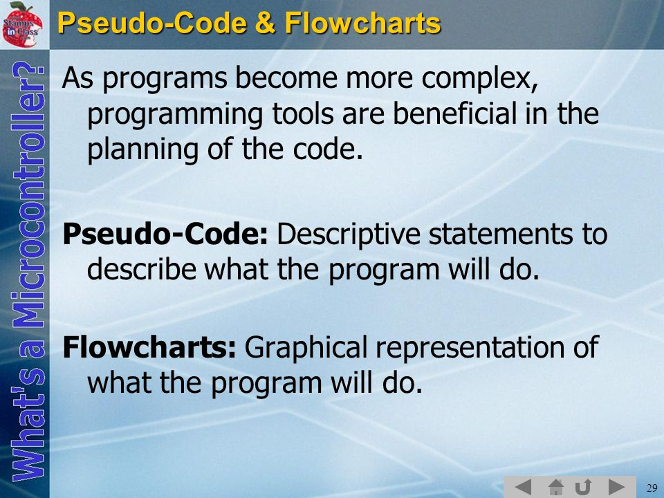 29 Pseudo-Code & Flowcharts As programs become more complex, programming tools are beneficial in the planning of the code.