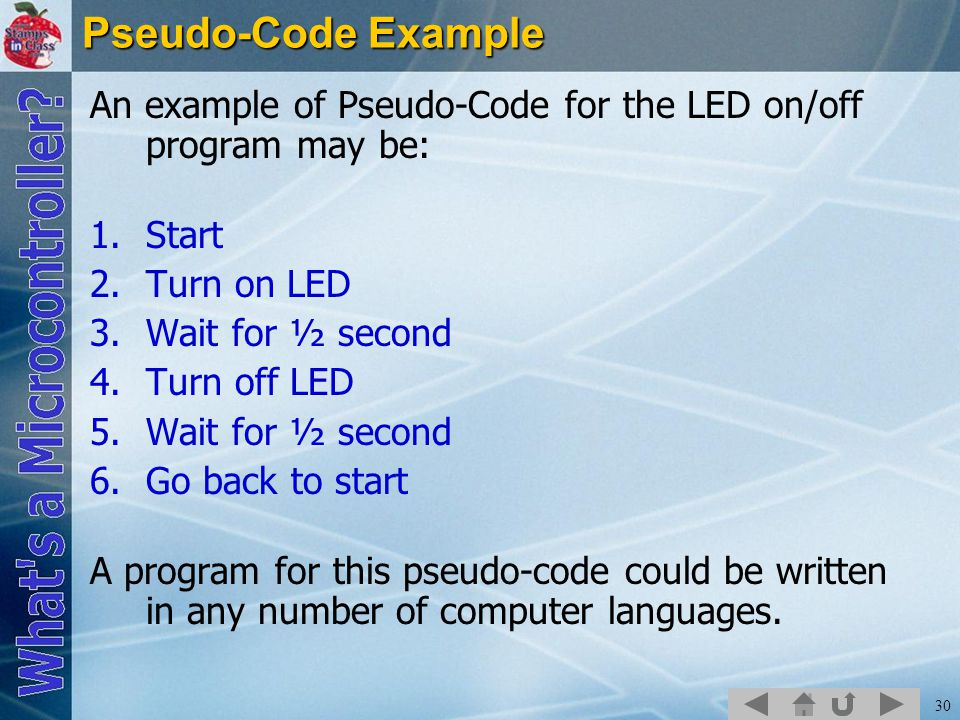 30 Pseudo-Code Example An example of Pseudo-Code for the LED on/off program may be: 1.Start 2.Turn on LED 3.Wait for ½ second 4.Turn off LED 5.Wait for ½ second 6.Go back to start A program for this pseudo-code could be written in any number of computer languages.