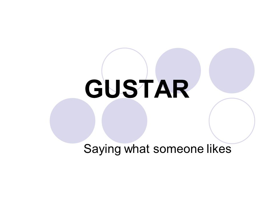 GUSTAR Saying what someone likes