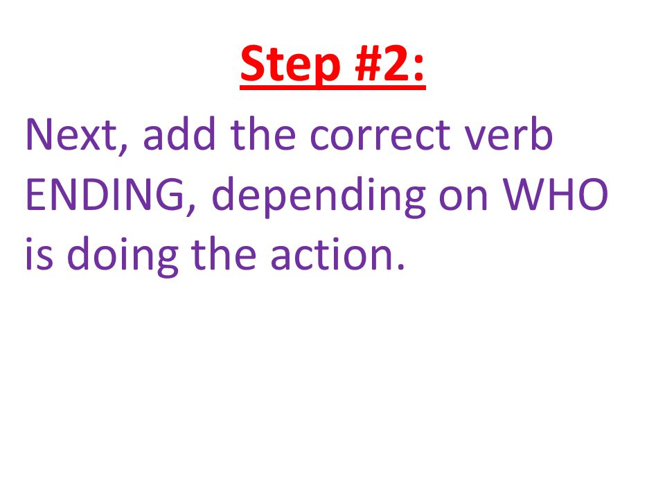 Step #2: Next, add the correct verb ENDING, depending on WHO is doing the action.