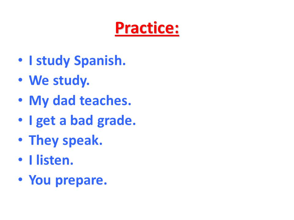 Practice: I study Spanish. We study. My dad teaches.