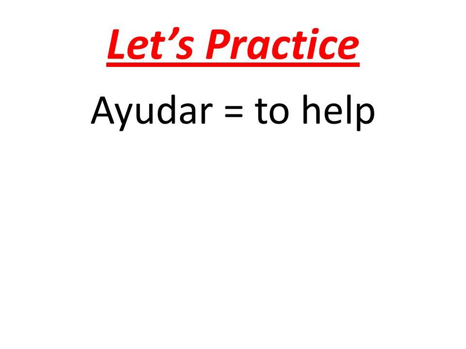 Let's Practice Ayudar = to help