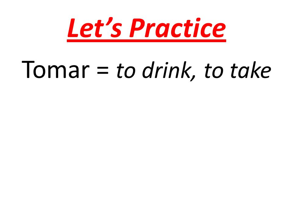 Let's Practice Tomar = to drink, to take