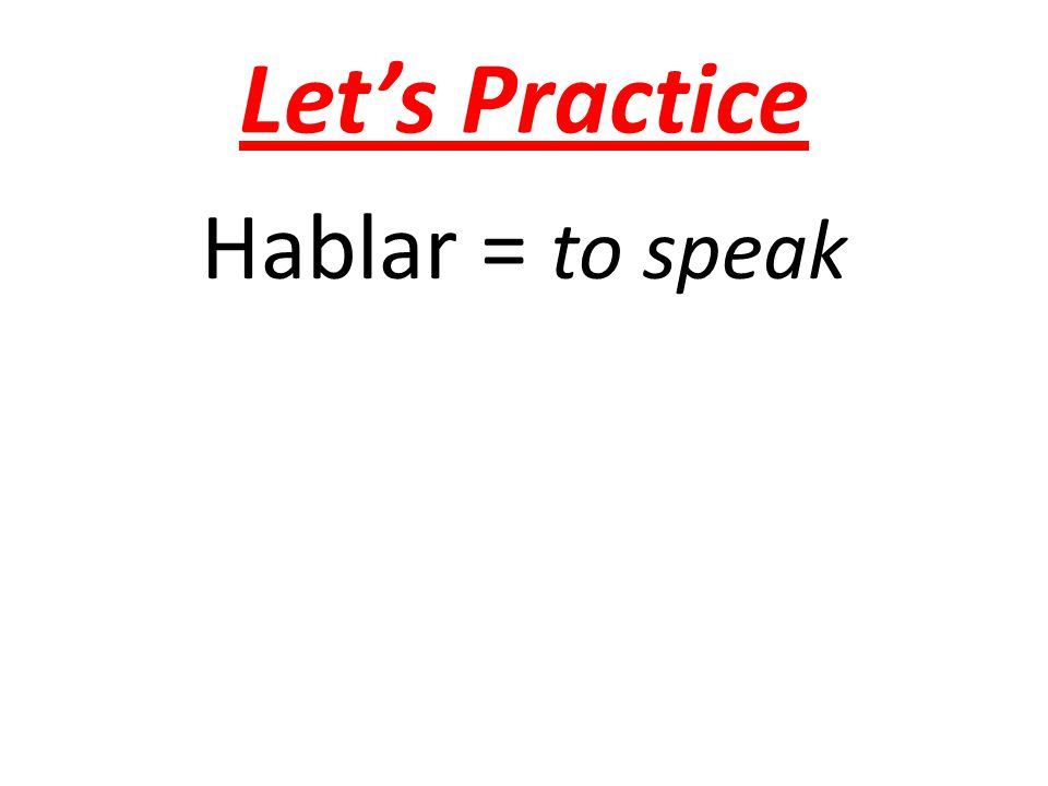 Let's Practice Hablar = to speak