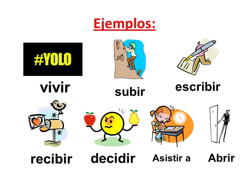 Ejemplos: escribir subir vivir recibir decidir Asistir a Abrir