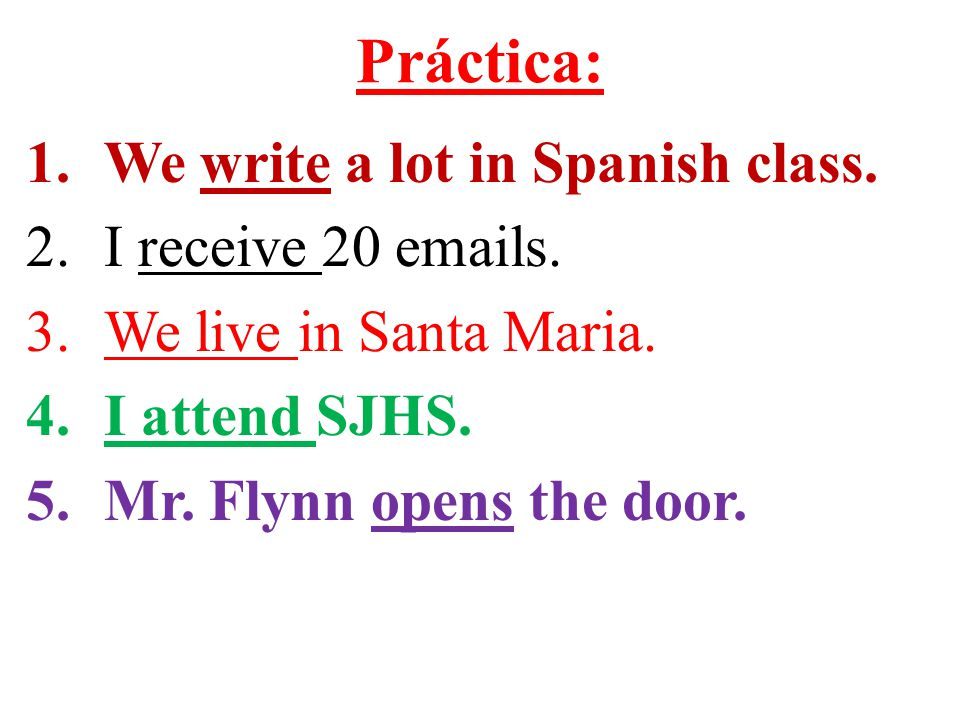 Práctica: 1.We write a lot in Spanish class. 2.I receive 20 emails.