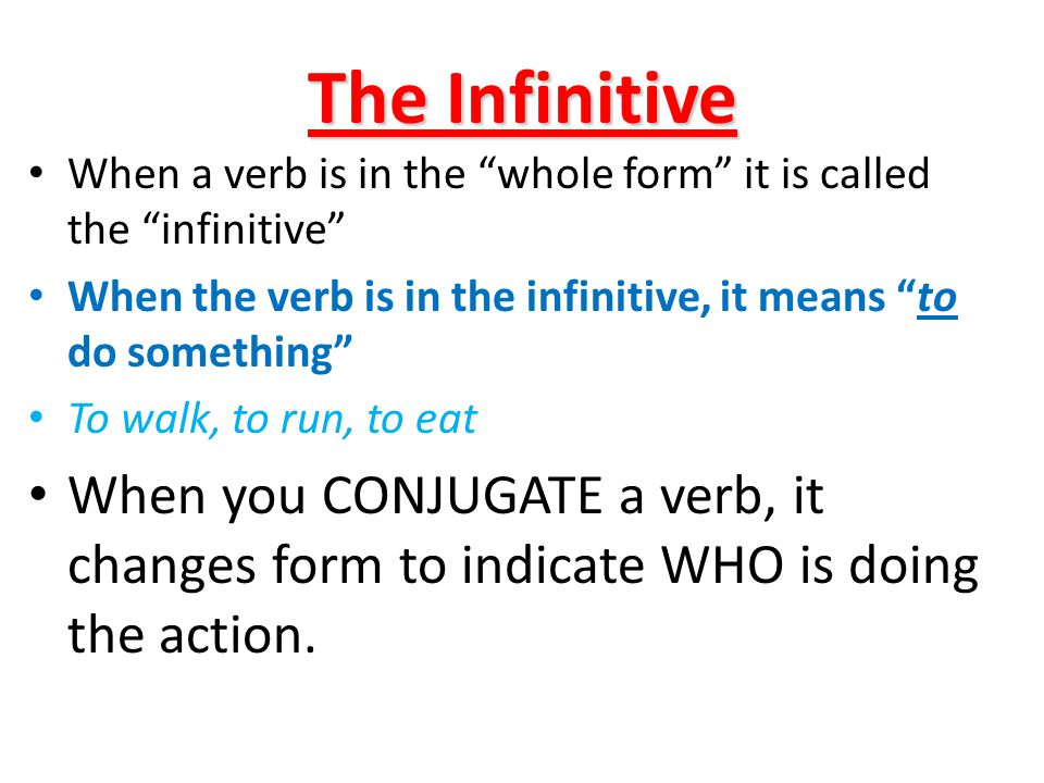 The Infinitive When a verb is in the whole form it is called the infinitive When the verb is in the infinitive, it means to do something To walk, to run, to eat When you CONJUGATE a verb, it changes form to indicate WHO is doing the action.