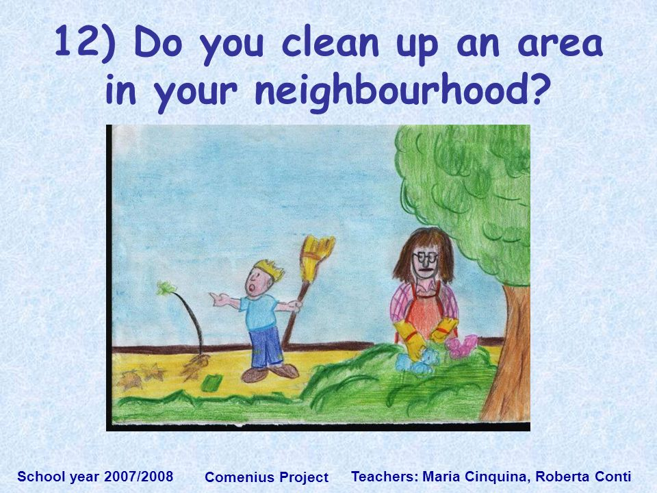 Teachers: Maria Cinquina, Roberta Conti School year 2007/2008 Comenius Project 12) Do you clean up an area in your neighbourhood