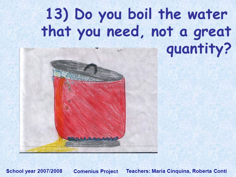 Teachers: Maria Cinquina, Roberta Conti School year 2007/2008 Comenius Project 13) Do you boil the water that you need, not a great quantity