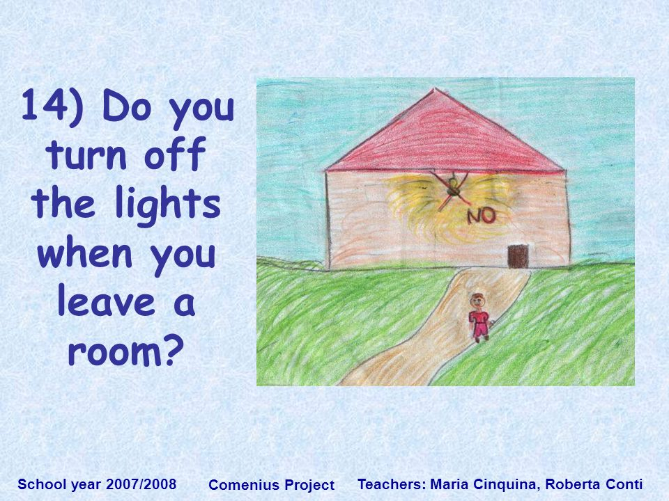 Teachers: Maria Cinquina, Roberta Conti School year 2007/2008 Comenius Project 14) Do you turn off the lights when you leave a room