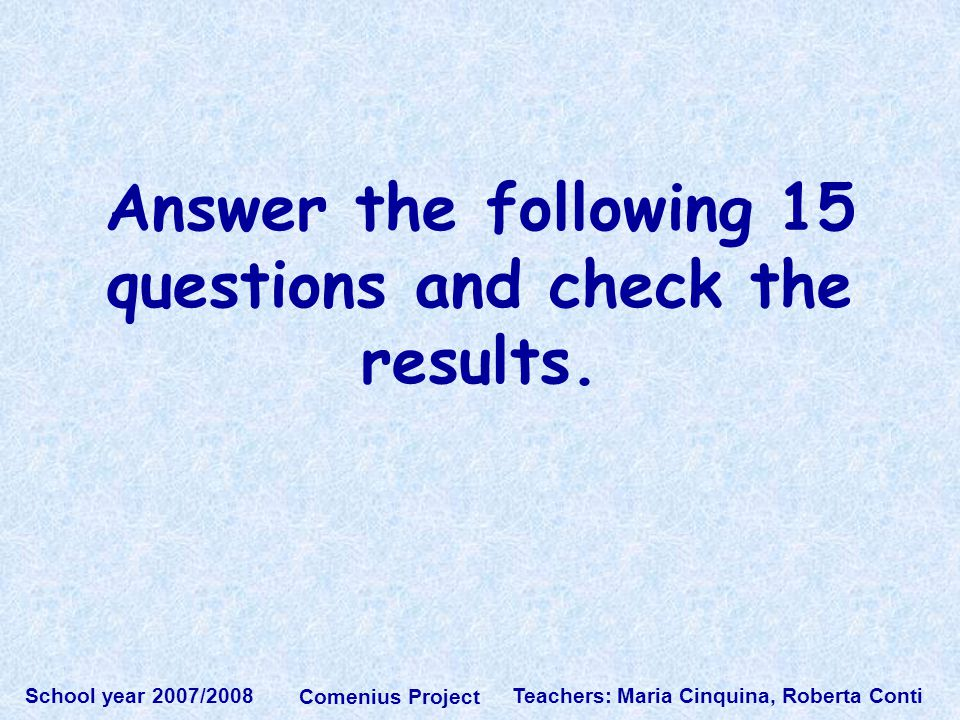 Teachers: Maria Cinquina, Roberta Conti School year 2007/2008 Comenius Project Answer the following 15 questions and check the results.