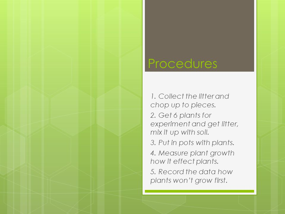 Procedures 1. Collect the litter and chop up to pieces. 2. Get 6 plants for experiment and get litter, mix it up with soil. 3. Put in pots with plants