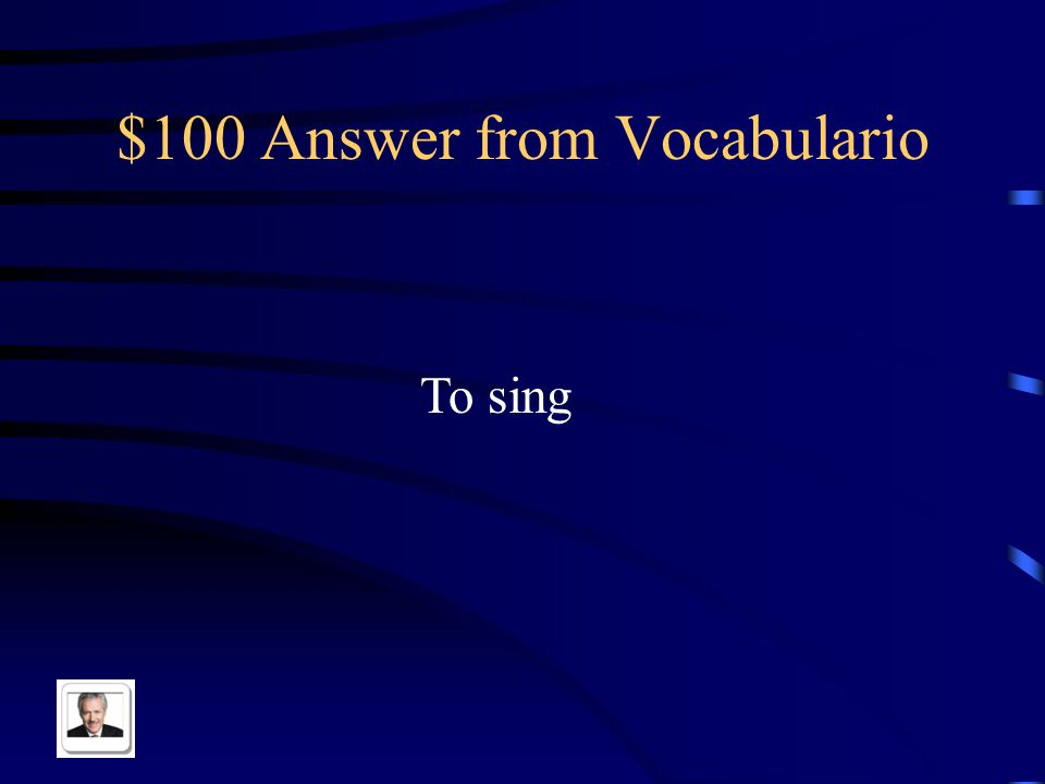 $100 Answer from Vocabulario To sing