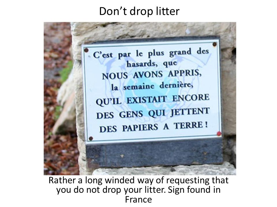 Don't drop litter Rather a long winded way of requesting that you do not drop your litter. Sign found in France