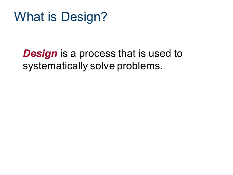 What is Design Design is a process that is used to systematically solve problems.
