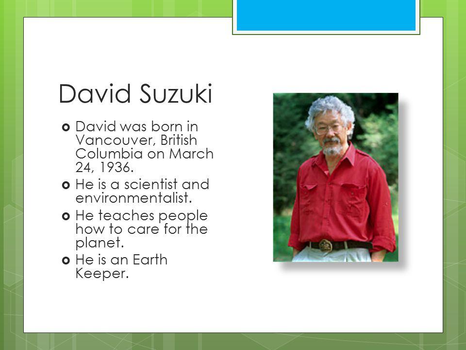 David Suzuki  David was born in Vancouver, British Columbia on March 24, 1936.