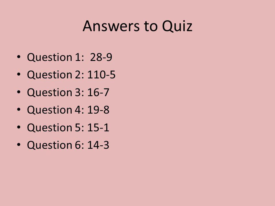 Answers to Quiz Question 1: 28-9 Question 2: 110-5 Question 3: 16-7 Question 4: 19-8 Question 5: 15-1 Question 6: 14-3