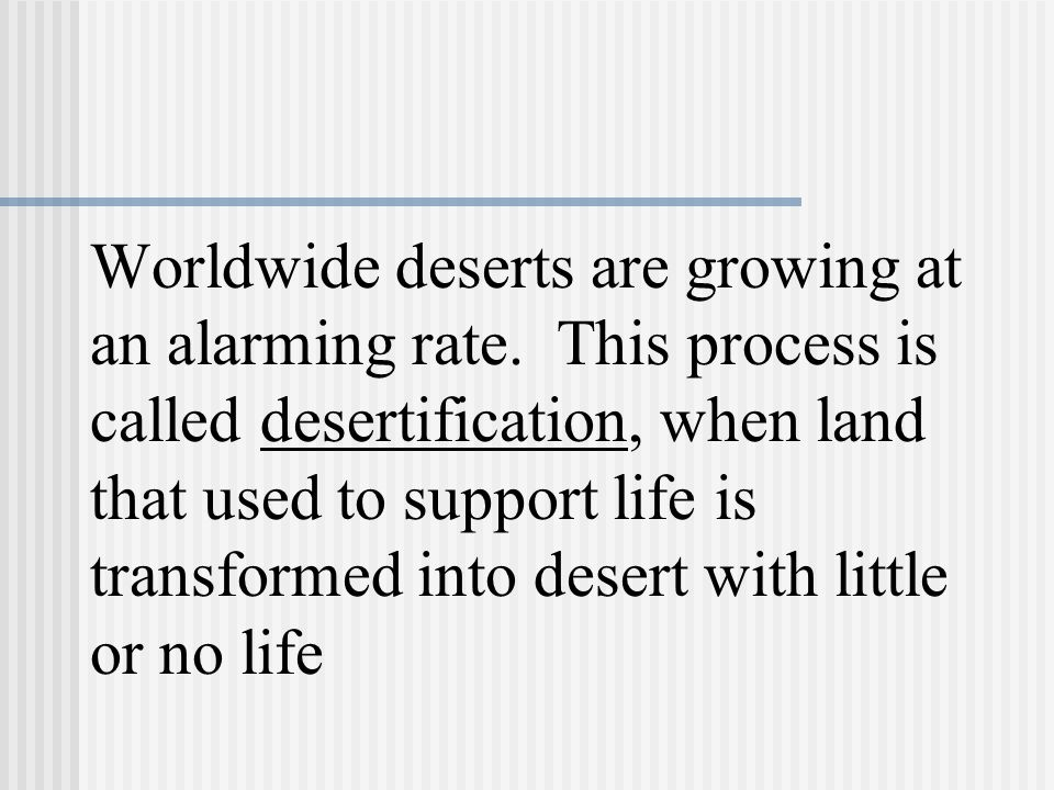 Worldwide deserts are growing at an alarming rate.