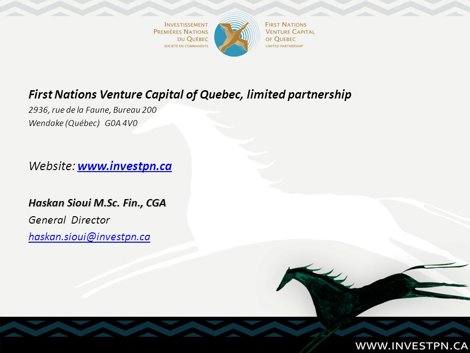 First Nations Venture Capital of Quebec, limited partnership 2936, rue de la Faune, Bureau 200 Wendake (Québec) G0A 4V0 Website: www.investpn.cawww.investpn.ca Haskan Sioui M.Sc.