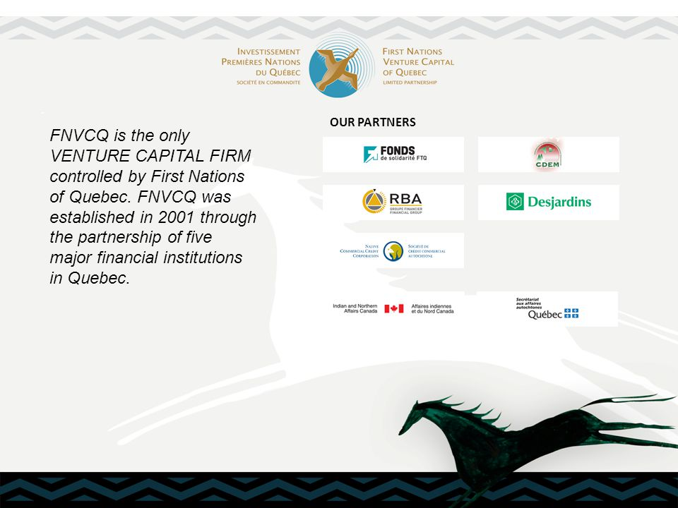 First Nations Venture Capital of Quebec, limited partnership, invests directly in private and community- operated Aboriginal businesses to allow the establishment and implementation of business projects likely to create jobs and economic spinoffs for all First Nations of Quebec.