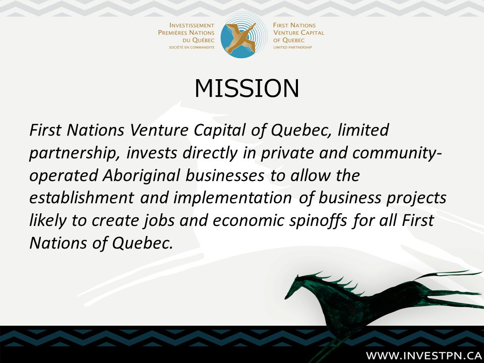 First Nations Venture Capital of Quebec, limited partnership, invests directly in private and community- operated Aboriginal businesses to allow the e
