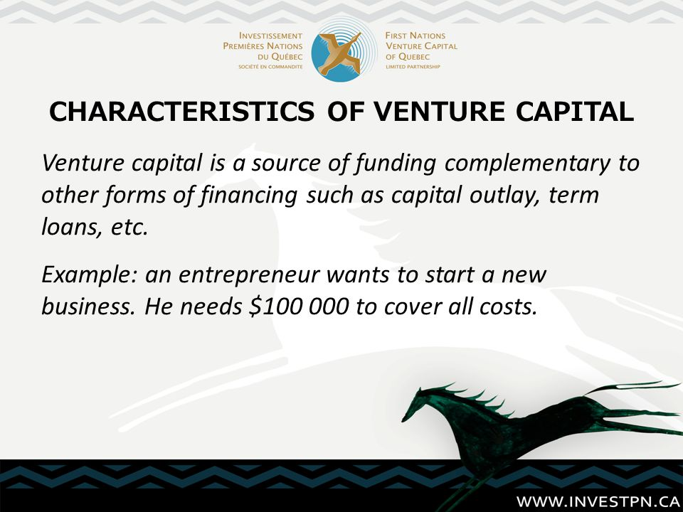 CHARACTERISTICS OF VENTURE CAPITAL Venture capital is a source of funding complementary to other forms of financing such as capital outlay, term loans, etc.