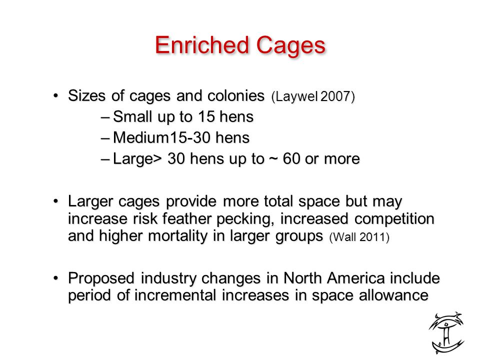 Enriched Cages Sizes of cages and colonies (Laywel 2007)Sizes of cages and colonies (Laywel 2007) –Small up to 15 hens –Medium15-30 hens –Large> 30 hens up to ~ 60 or more Larger cages provide more total space but may increase risk feather pecking, increased competition and higher mortality in larger groups (Wall 2011)Larger cages provide more total space but may increase risk feather pecking, increased competition and higher mortality in larger groups (Wall 2011) Proposed industry changes in North America include period of incremental increases in space allowanceProposed industry changes in North America include period of incremental increases in space allowance
